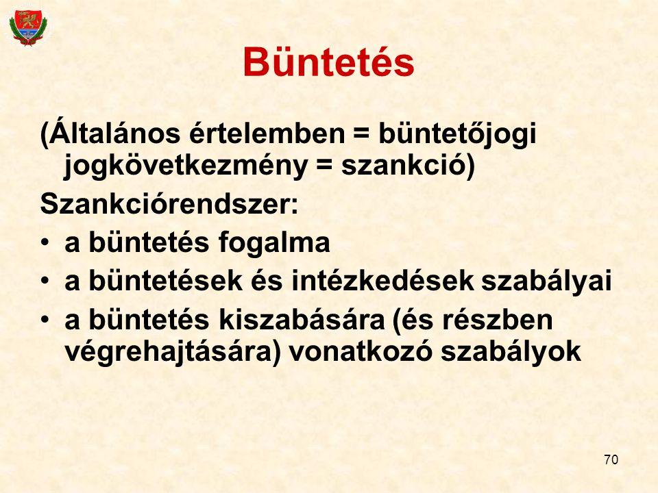 70 Büntetés (Általános értelemben = büntetőjogi jogkövetkezmény = szankció) Szankciórendszer: a büntetés fogalma a büntetések és intézkedések szabálya