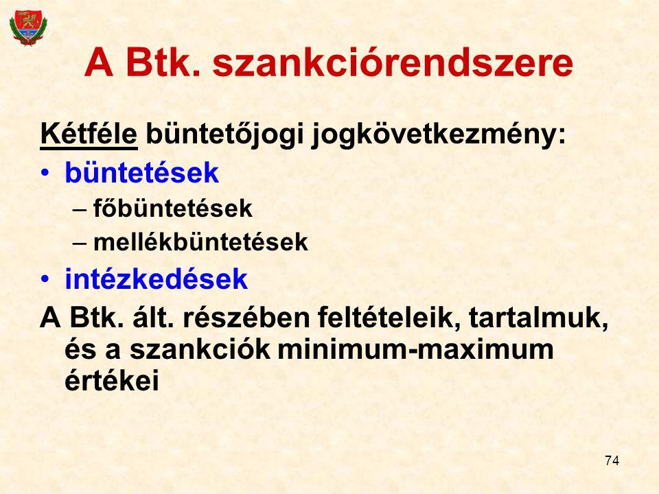74 A Btk. szankciórendszere Kétféle büntetőjogi jogkövetkezmény: büntetések –főbüntetések –mellékbüntetések intézkedések A Btk. ált. részében feltétel