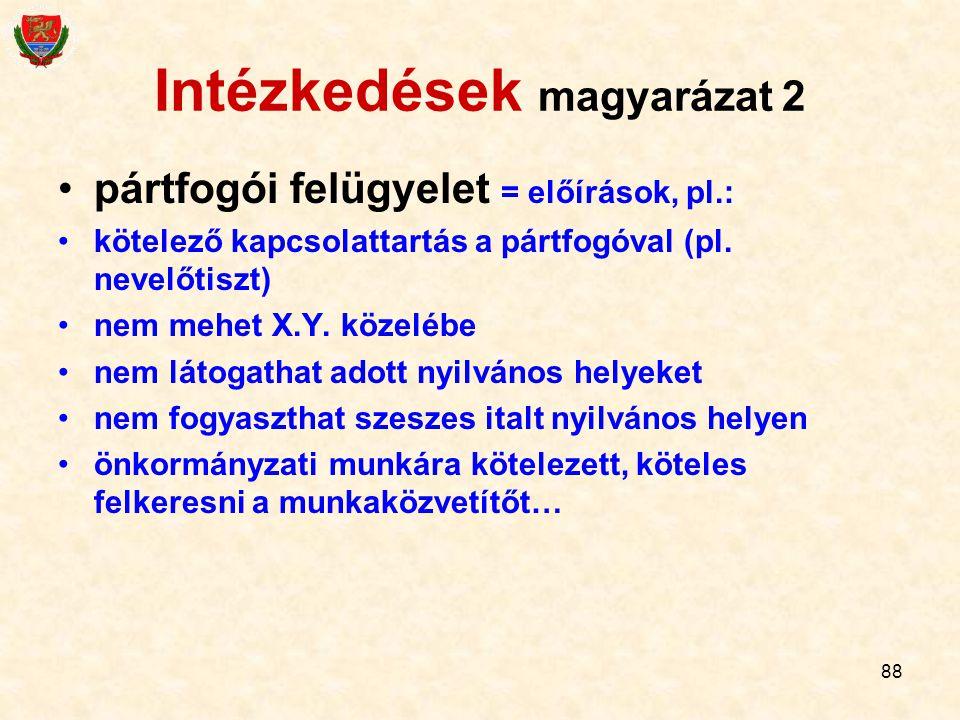88 Intézkedések magyarázat 2 pártfogói felügyelet = előírások, pl.: kötelező kapcsolattartás a pártfogóval (pl. nevelőtiszt) nem mehet X.Y. közelébe n