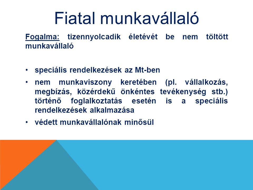 Fiatal munkavállaló Fogalma: tizennyolcadik életévét be nem töltött munkavállaló speciális rendelkezések az Mt-ben nem munkaviszony keretében (pl.