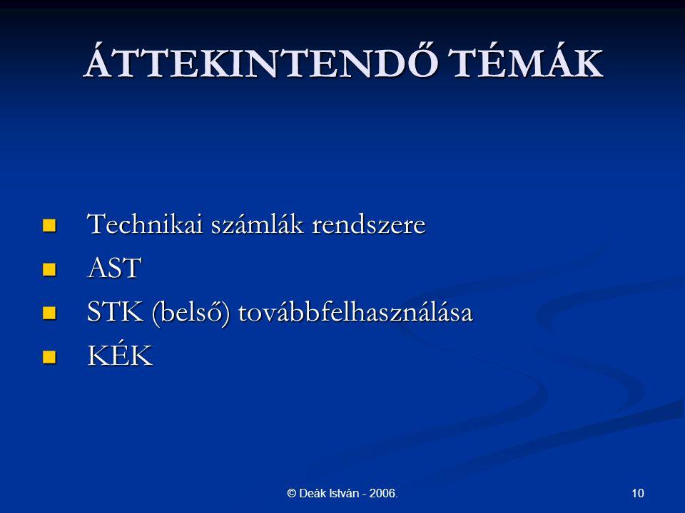 10© Deák István - 2006. ÁTTEKINTENDŐ TÉMÁK Technikai számlák rendszere Technikai számlák rendszere AST AST STK (belső) továbbfelhasználása STK (belső)