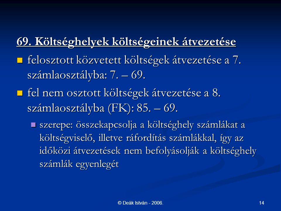 14© Deák István - 2006. 69. Költséghelyek költségeinek átvezetése felosztott közvetett költségek átvezetése a 7. számlaosztályba: 7. – 69. felosztott