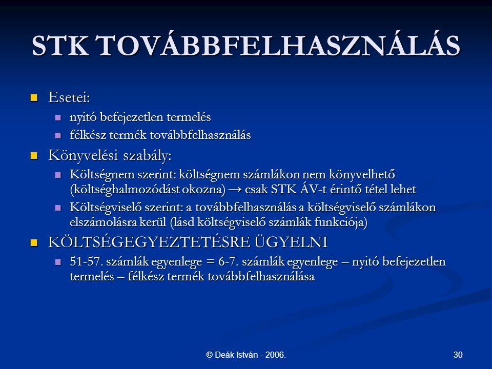 30© Deák István - 2006. STK TOVÁBBFELHASZNÁLÁS Esetei: Esetei: nyitó befejezetlen termelés nyitó befejezetlen termelés félkész termék továbbfelhasznál
