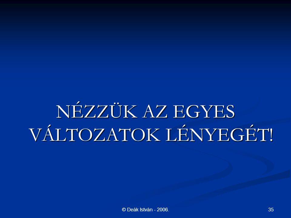 35© Deák István - 2006. NÉZZÜK AZ EGYES VÁLTOZATOK LÉNYEGÉT!