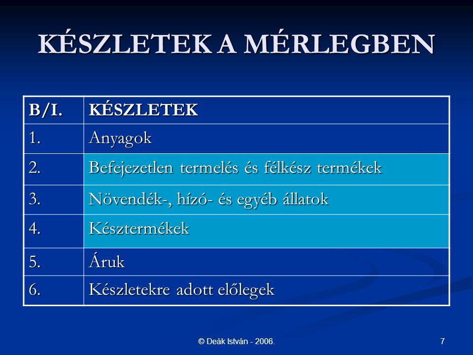 7© Deák István - 2006. KÉSZLETEK A MÉRLEGBEN B/I.KÉSZLETEK 1.Anyagok 2. Befejezetlen termelés és félkész termékek 3. Növendék-, hízó- és egyéb állatok