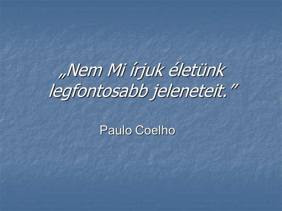 """""""Nem Mi írjuk életünk legfontosabb jeleneteit."""" Paulo Coelho"""