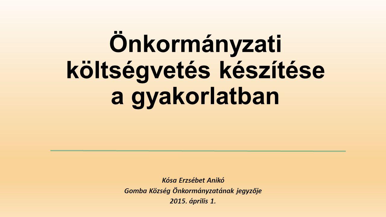 Önkormányzati költségvetés készítése a gyakorlatban Kósa Erzsébet Anikó Gomba Község Önkormányzatának jegyzője 2015. április 1.