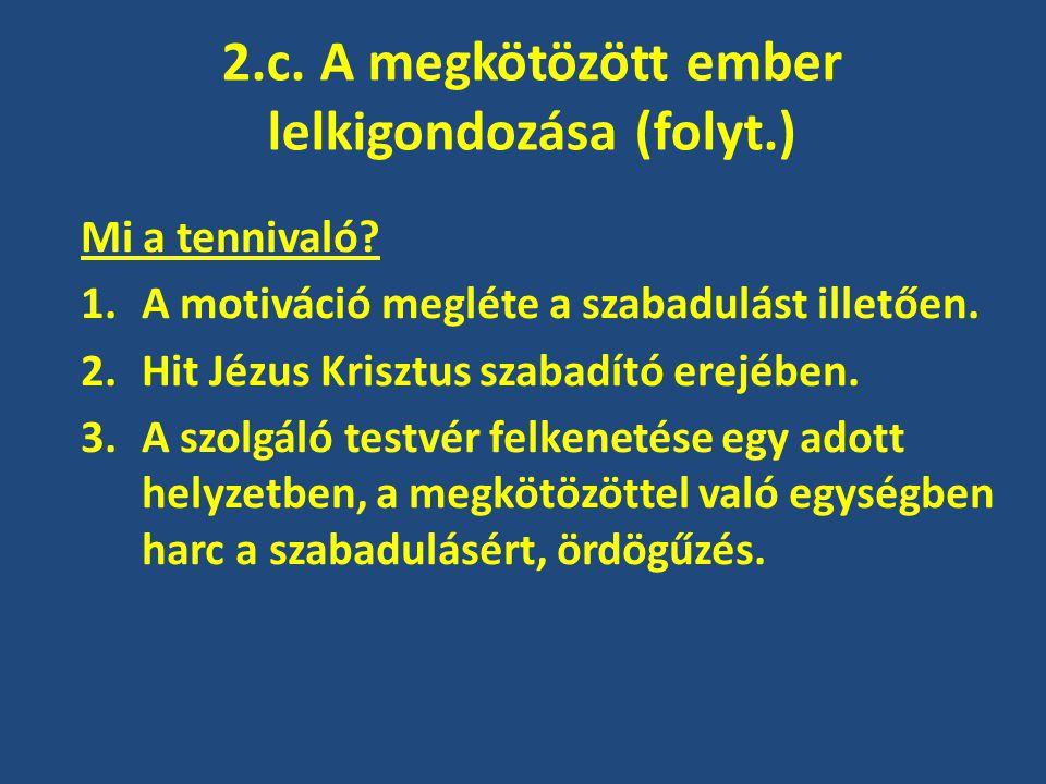 2.c. A megkötözött ember lelkigondozása (folyt.) Mi a tennivaló? 1.A motiváció megléte a szabadulást illetően. 2.Hit Jézus Krisztus szabadító erejében