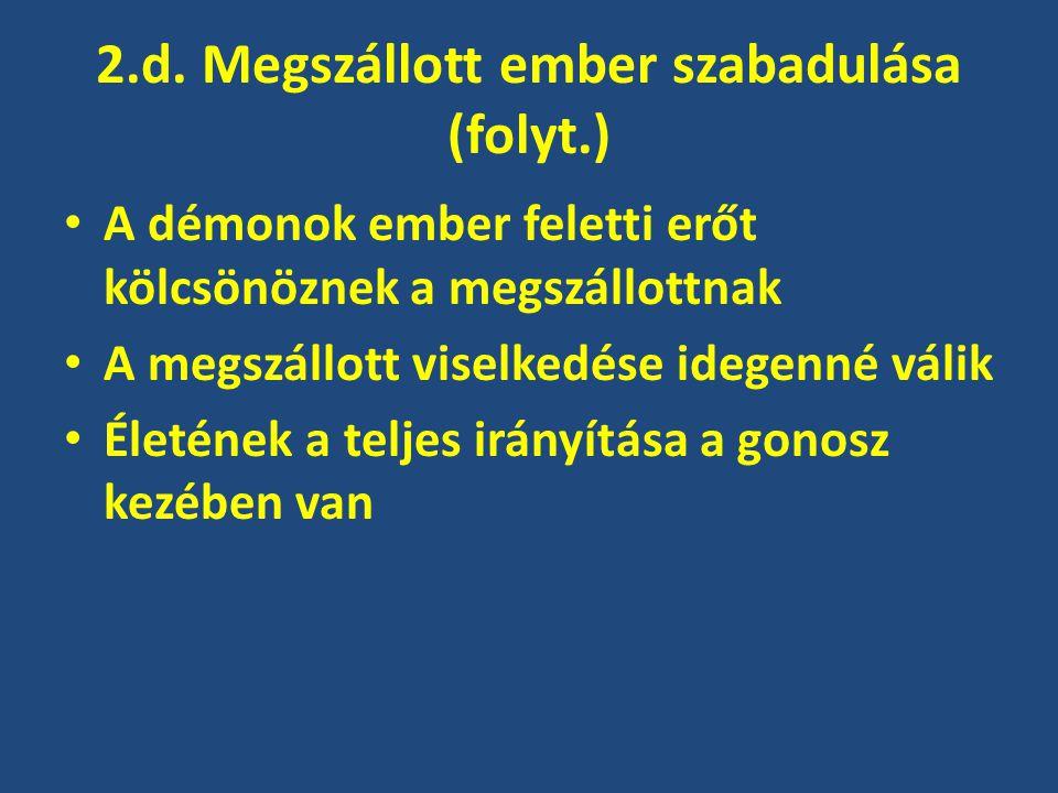 2.d. Megszállott ember szabadulása (folyt.) A démonok ember feletti erőt kölcsönöznek a megszállottnak A megszállott viselkedése idegenné válik Életén