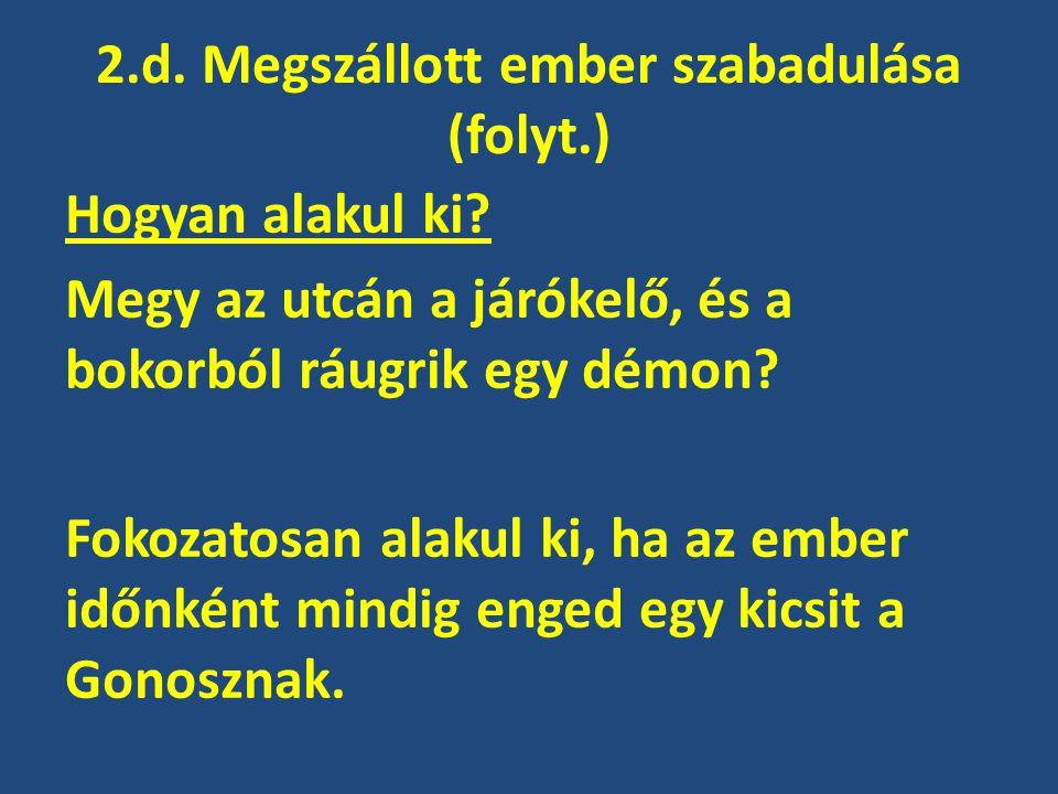 2.d. Megszállott ember szabadulása (folyt.) Hogyan alakul ki? Megy az utcán a járókelő, és a bokorból ráugrik egy démon? Fokozatosan alakul ki, ha az