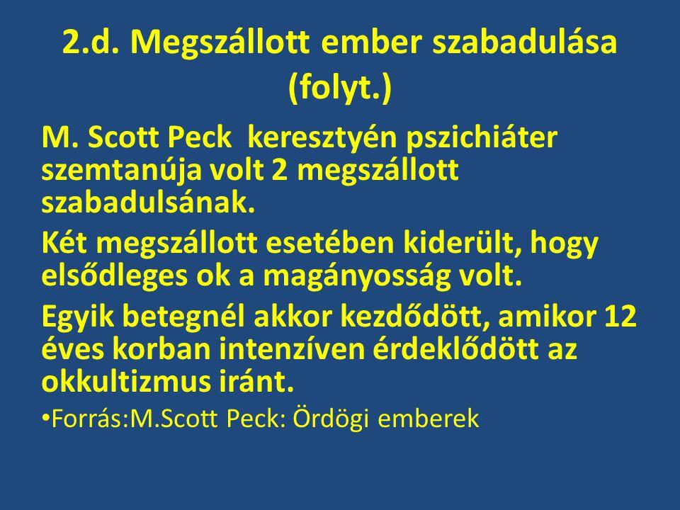 2.d. Megszállott ember szabadulása (folyt.) M. Scott Peck keresztyén pszichiáter szemtanúja volt 2 megszállott szabadulsának. Két megszállott esetében
