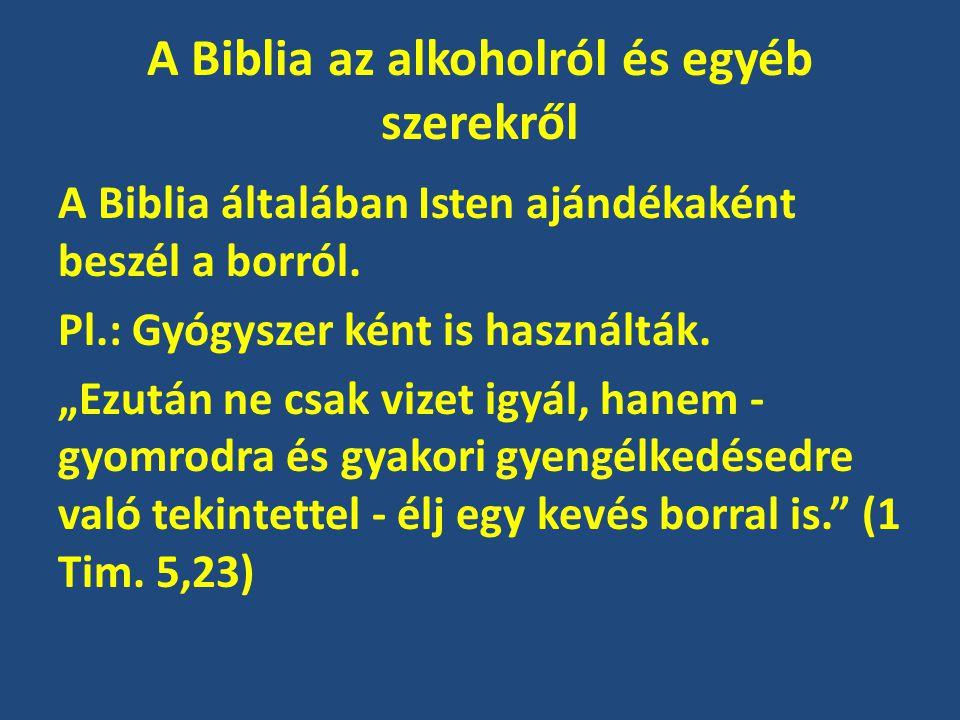"""A Biblia az alkoholról és egyéb szerekről A Biblia általában Isten ajándékaként beszél a borról. Pl.: Gyógyszer ként is használták. """"Ezután ne csak vi"""