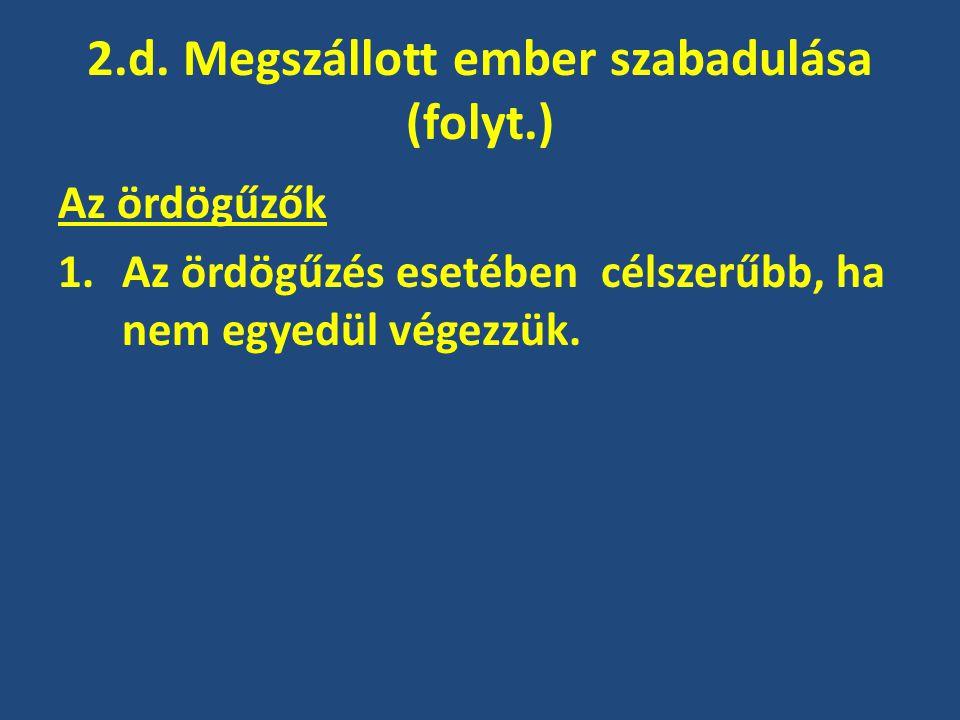 2.d. Megszállott ember szabadulása (folyt.) Az ördögűzők 1.Az ördögűzés esetében célszerűbb, ha nem egyedül végezzük.