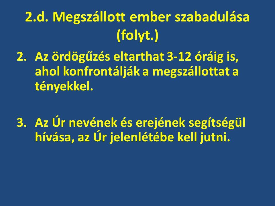 2.d. Megszállott ember szabadulása (folyt.) 2.Az ördögűzés eltarthat 3-12 óráig is, ahol konfrontálják a megszállottat a tényekkel. 3.Az Úr nevének és