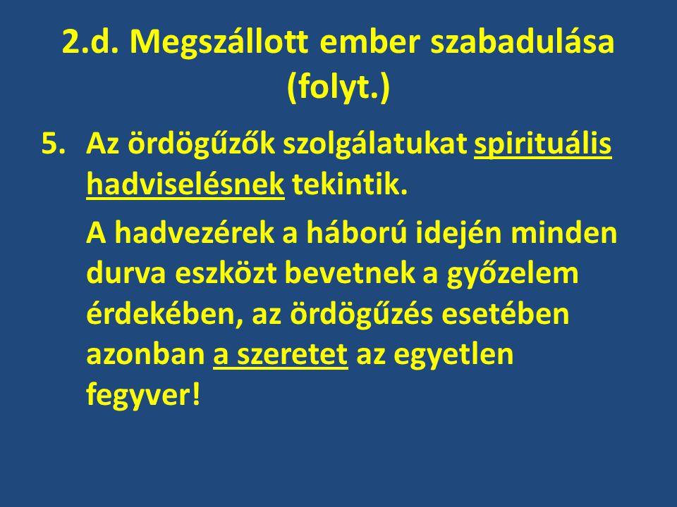 2.d. Megszállott ember szabadulása (folyt.) 5.Az ördögűzők szolgálatukat spirituális hadviselésnek tekintik. A hadvezérek a háború idején minden durva
