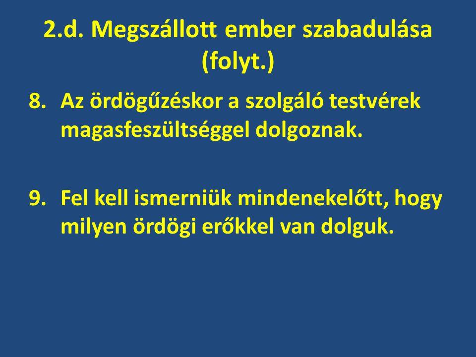 2.d. Megszállott ember szabadulása (folyt.) 8.Az ördögűzéskor a szolgáló testvérek magasfeszültséggel dolgoznak. 9.Fel kell ismerniük mindenekelőtt, h