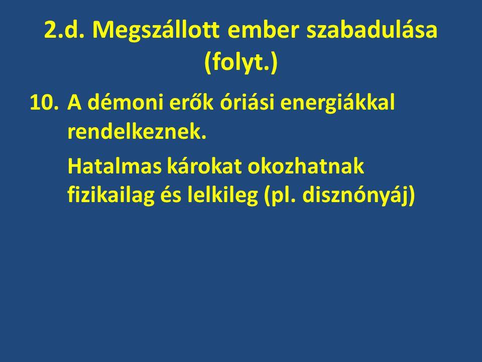 2.d. Megszállott ember szabadulása (folyt.) 10.A démoni erők óriási energiákkal rendelkeznek. Hatalmas károkat okozhatnak fizikailag és lelkileg (pl.