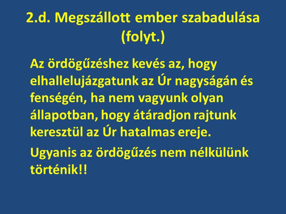 2.d. Megszállott ember szabadulása (folyt.) Az ördögűzéshez kevés az, hogy elhallelujázgatunk az Úr nagyságán és fenségén, ha nem vagyunk olyan állapo