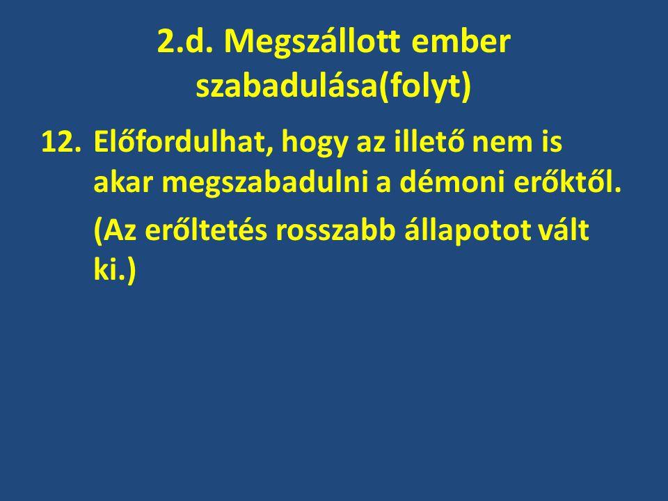 2.d. Megszállott ember szabadulása(folyt) 12.Előfordulhat, hogy az illető nem is akar megszabadulni a démoni erőktől. (Az erőltetés rosszabb állapotot