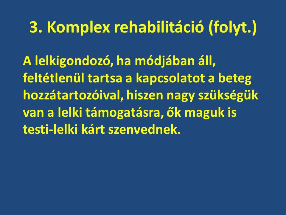 3. Komplex rehabilitáció (folyt.) A lelkigondozó, ha módjában áll, feltétlenül tartsa a kapcsolatot a beteg hozzátartozóival, hiszen nagy szükségük va