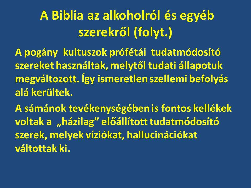 A Biblia az alkoholról és egyéb szerekről (folyt.) A pogány kultuszok prófétái tudatmódosító szereket használtak, melytől tudati állapotuk megváltozot