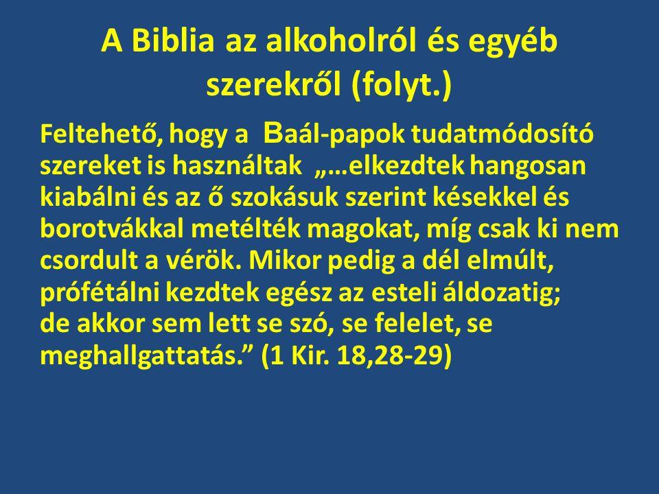 """A Biblia az alkoholról és egyéb szerekről (folyt.) Feltehető, hogy a B aál-papok tudatmódosító szereket is használtak """"…elkezdtek hangosan kiabálni és az ő szokásuk szerint késekkel és borotvákkal metélték magokat, míg csak ki nem csordult a vérök."""