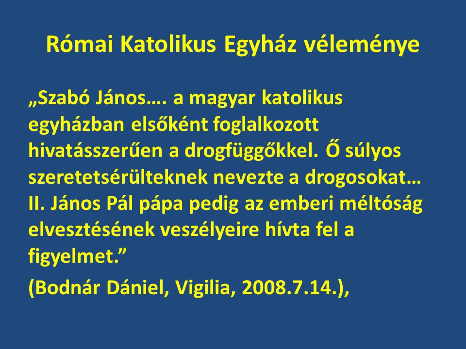 """Római Katolikus Egyház véleménye """"Szabó János…. a magyar katolikus egyházban elsőként foglalkozott hivatásszerűen a drogfüggőkkel. Ő súlyos szeretetsé"""