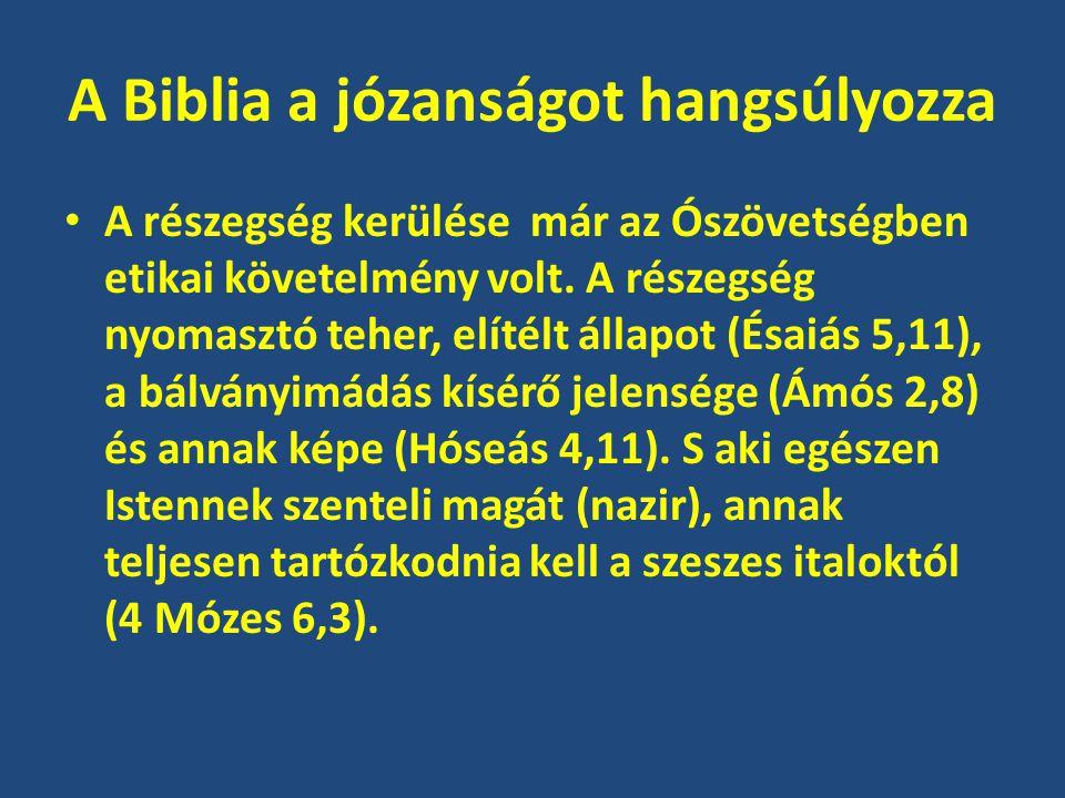 A Biblia a józanságot hangsúlyozza A részegség kerülése már az Ószövetségben etikai követelmény volt. A részegség nyomasztó teher, elítélt állapot (És