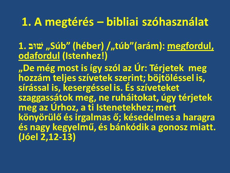 """1. A megtérés – bibliai szóhasználat 1. שׁוּב """"Súb"""" (héber) /""""túb""""(arám): megfordul, odafordul (Istenhez!) """"De még most is így szól az Úr: Térjetek me"""