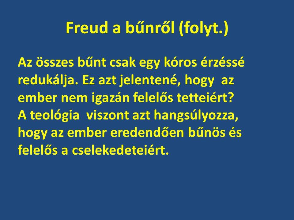 Freud a bűnről (folyt.) Az összes bűnt csak egy kóros érzéssé redukálja. Ez azt jelentené, hogy az ember nem igazán felelős tetteiért? A teológia visz