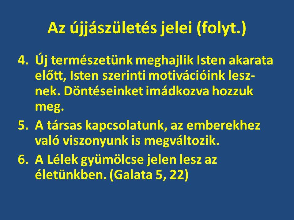 Az újjászületés jelei (folyt.) 4.Új természetünk meghajlik Isten akarata előtt, Isten szerinti motivációink lesz- nek. Döntéseinket imádkozva hozzuk m