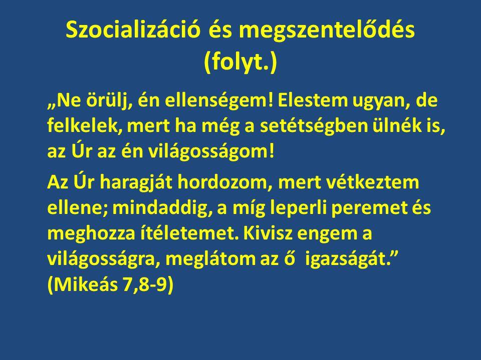 """Szocializáció és megszentelődés (folyt.) """"Ne örülj, én ellenségem! Elestem ugyan, de felkelek, mert ha még a setétségben ülnék is, az Úr az én világos"""