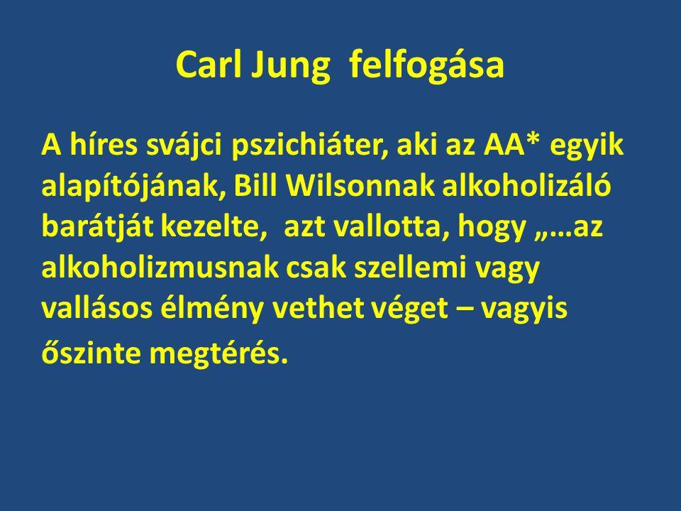 """Carl Jung felfogása A híres svájci pszichiáter, aki az AA* egyik alapítójának, Bill Wilsonnak alkoholizáló barátját kezelte, azt vallotta, hogy """"…az a"""