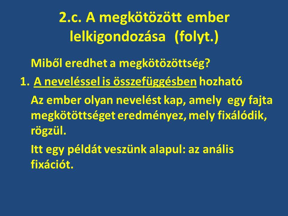 2.c. A megkötözött ember lelkigondozása (folyt.) Miből eredhet a megkötözöttség? 1. A neveléssel is összefüggésben hozható Az ember olyan nevelést kap