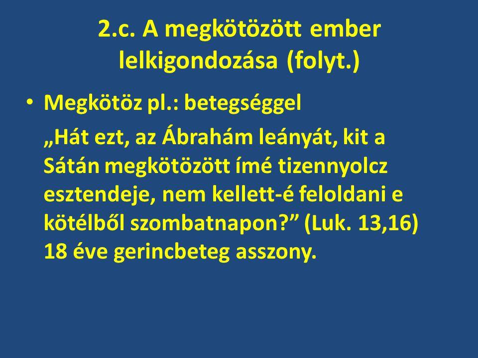 """2.c. A megkötözött ember lelkigondozása (folyt.) Megkötöz pl.: betegséggel """"Hát ezt, az Ábrahám leányát, kit a Sátán megkötözött ímé tizennyolcz eszte"""