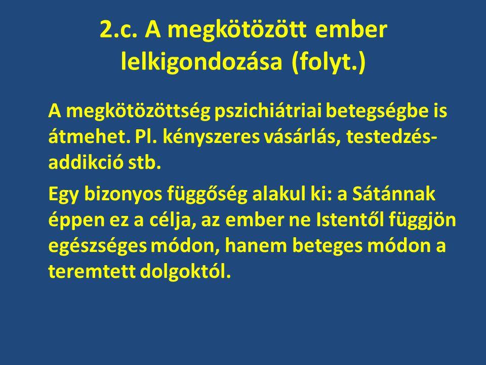 2.c. A megkötözött ember lelkigondozása (folyt.) A megkötözöttség pszichiátriai betegségbe is átmehet. Pl. kényszeres vásárlás, testedzés- addikció st