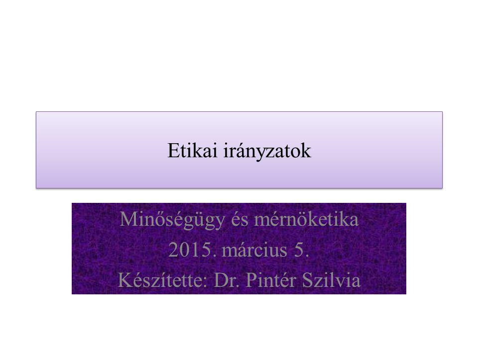 Etikai irányzatok Minőségügy és mérnöketika 2015. március 5. Készítette: Dr. Pintér Szilvia