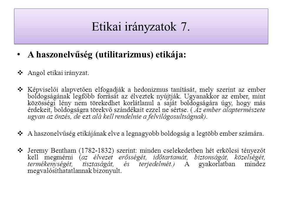 Etikai irányzatok 7. A haszonelvűség (utilitarizmus) etikája:  Angol etikai irányzat.  Képviselői alapvetően elfogadják a hedonizmus tanítását, mely