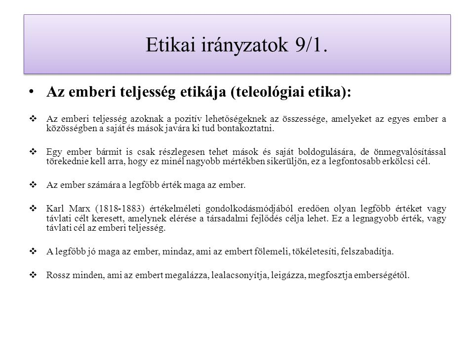 Etikai irányzatok 9/1. Az emberi teljesség etikája (teleológiai etika):  Az emberi teljesség azoknak a pozitív lehetőségeknek az összessége, amelyeke