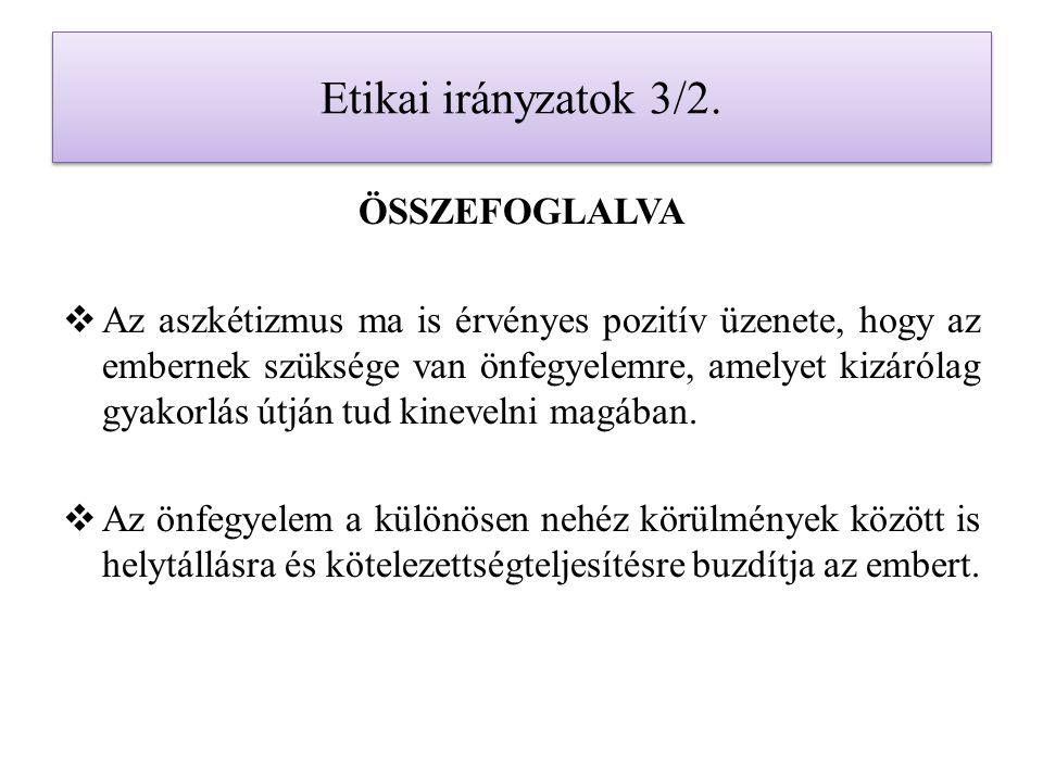 Etikai irányzatok 3/2. ÖSSZEFOGLALVA  Az aszkétizmus ma is érvényes pozitív üzenete, hogy az embernek szüksége van önfegyelemre, amelyet kizárólag gy