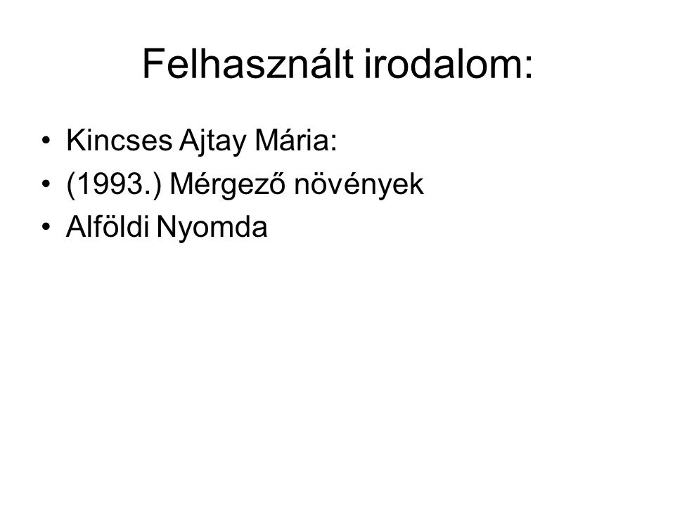 Felhasznált irodalom: Kincses Ajtay Mária: (1993.) Mérgező növények Alföldi Nyomda