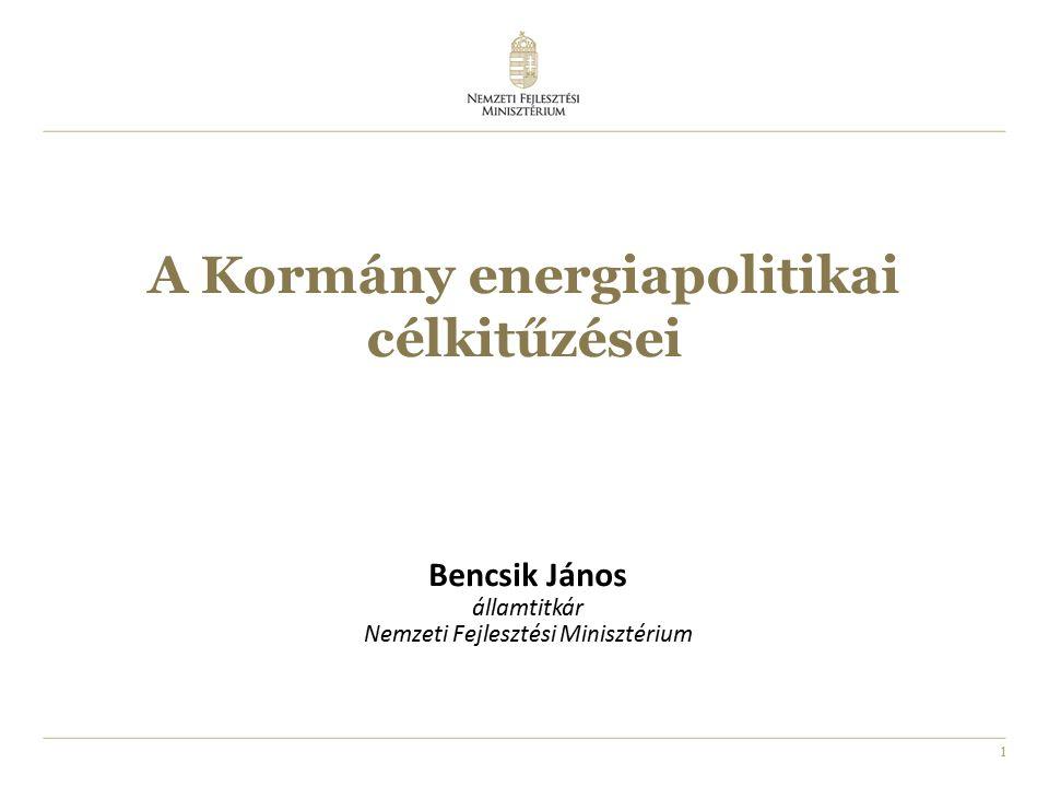 1 A Kormány energiapolitikai célkitűzései Bencsik János államtitkár Nemzeti Fejlesztési Minisztérium
