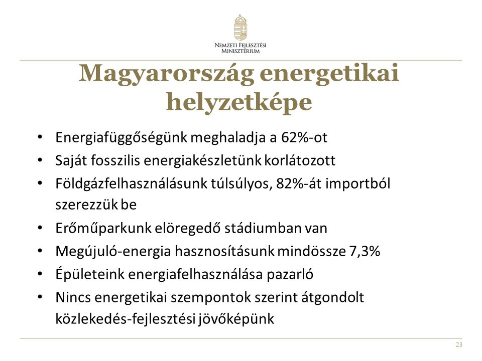 23 Magyarország energetikai helyzetképe Energiafüggőségünk meghaladja a 62%-ot Saját fosszilis energiakészletünk korlátozott Földgázfelhasználásunk túlsúlyos, 82%-át importból szerezzük be Erőműparkunk elöregedő stádiumban van Megújuló-energia hasznosításunk mindössze 7,3% Épületeink energiafelhasználása pazarló Nincs energetikai szempontok szerint átgondolt közlekedés-fejlesztési jövőképünk