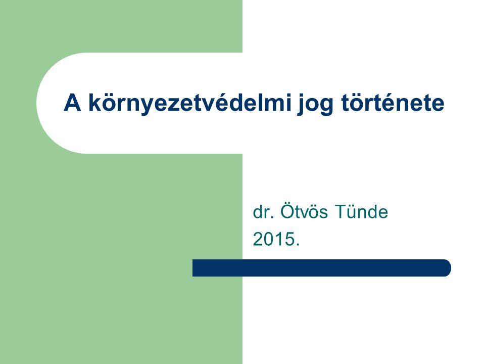 A környezetvédelmi jog története dr. Ötvös Tünde 2015.
