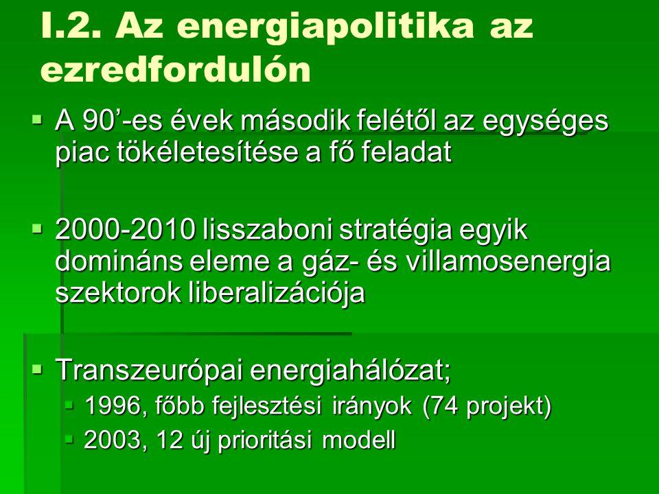 I.2. Az energiapolitika az ezredfordulón  A 90'-es évek második felétől az egységes piac tökéletesítése a fő feladat  2000-2010 lisszaboni stratégia