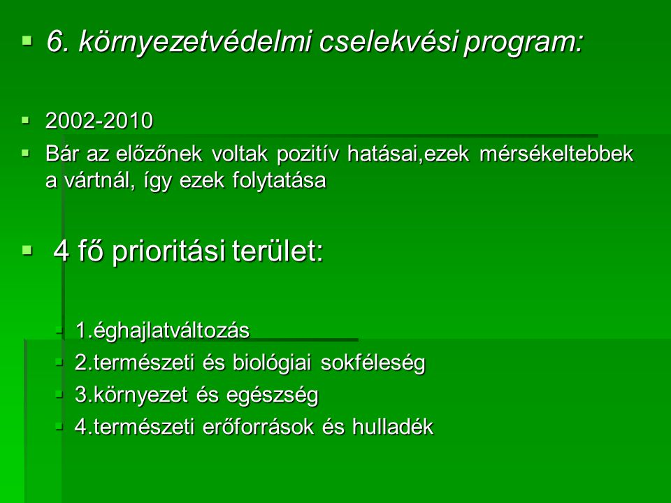  6. környezetvédelmi cselekvési program:  2002-2010  Bár az előzőnek voltak pozitív hatásai,ezek mérsékeltebbek a vártnál, így ezek folytatása  4