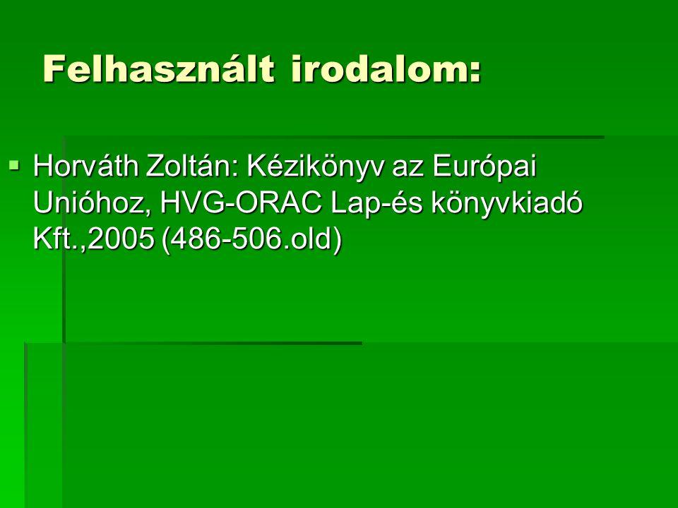 Felhasznált irodalom:  Horváth Zoltán: Kézikönyv az Európai Unióhoz, HVG-ORAC Lap-és könyvkiadó Kft.,2005 (486-506.old)