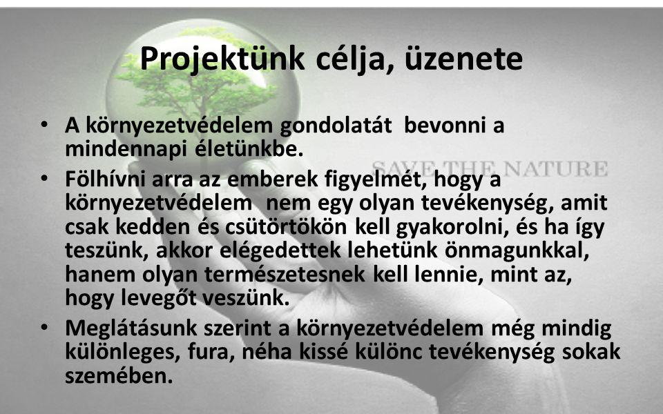 Projektünk célja, üzenete A környezetvédelem gondolatát bevonni a mindennapi életünkbe. Fölhívni arra az emberek figyelmét, hogy a környezetvédelem ne