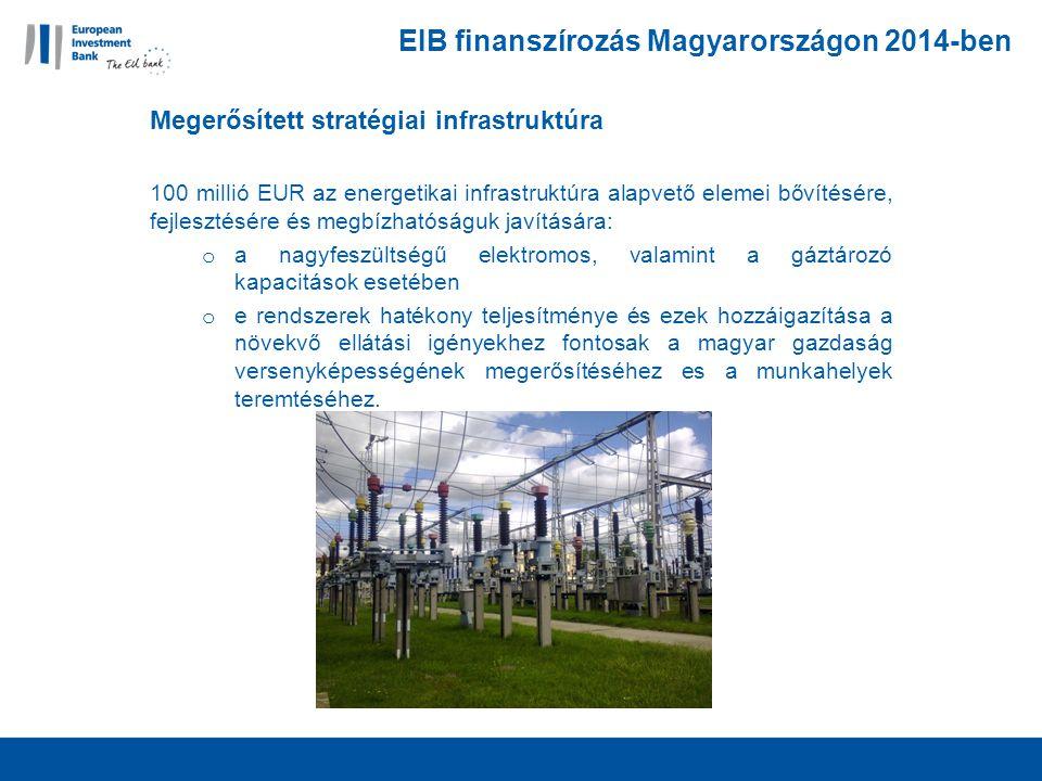 EIB finanszírozás Magyarországon 2014-ben Megerősített stratégiai infrastruktúra 100 millió EUR az energetikai infrastruktúra alapvető elemei bővítésére, fejlesztésére és megbízhatóságuk javítására: o a nagyfeszültségű elektromos, valamint a gáztározó kapacitások esetében o e rendszerek hatékony teljesítménye és ezek hozzáigazítása a növekvő ellátási igényekhez fontosak a magyar gazdaság versenyképességének megerősítéséhez es a munkahelyek teremtéséhez.