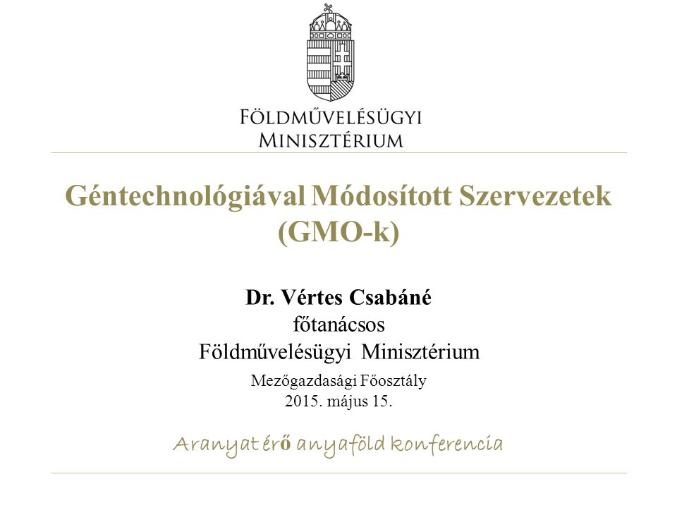 Géntechnológiával Módosított Szervezetek (GMO-k) Dr. Vértes Csabáné főtanácsos Földművelésügyi Minisztérium Mezőgazdasági Főosztály 2015. május 15. Ar